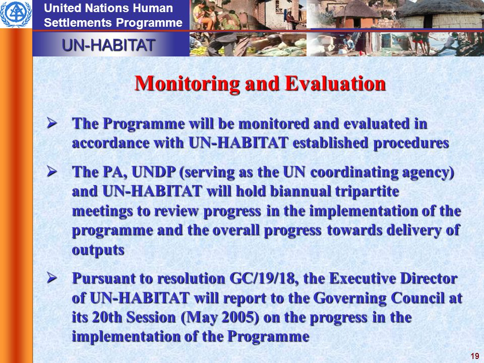 UN-HABITAT United Nations Human Settlements Programme 19 Monitoring and Evaluation  The Programme will be monitored and evaluated in accordance with UN-HABITAT established procedures  The PA, UNDP (serving as the UN coordinating agency) and UN-HABITAT will hold biannual tripartite meetings to review progress in the implementation of the programme and the overall progress towards delivery of outputs  Pursuant to resolution GC/19/18, the Executive Director of UN-HABITAT will report to the Governing Council at its 20th Session (May 2005) on the progress in the implementation of the Programme