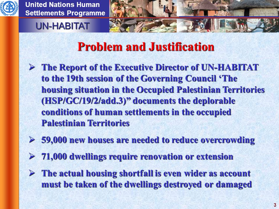 UN-HABITAT United Nations Human Settlements Programme 3  The Report of the Executive Director of UN-HABITAT to the 19th session of the Governing Council 'The housing situation in the Occupied Palestinian Territories (HSP/GC/19/2/add.3) documents the deplorable conditions of human settlements in the occupied Palestinian Territories  59,000 new houses are needed to reduce overcrowding  71,000 dwellings require renovation or extension  The actual housing shortfall is even wider as account must be taken of the dwellings destroyed or damaged Problem and Justification