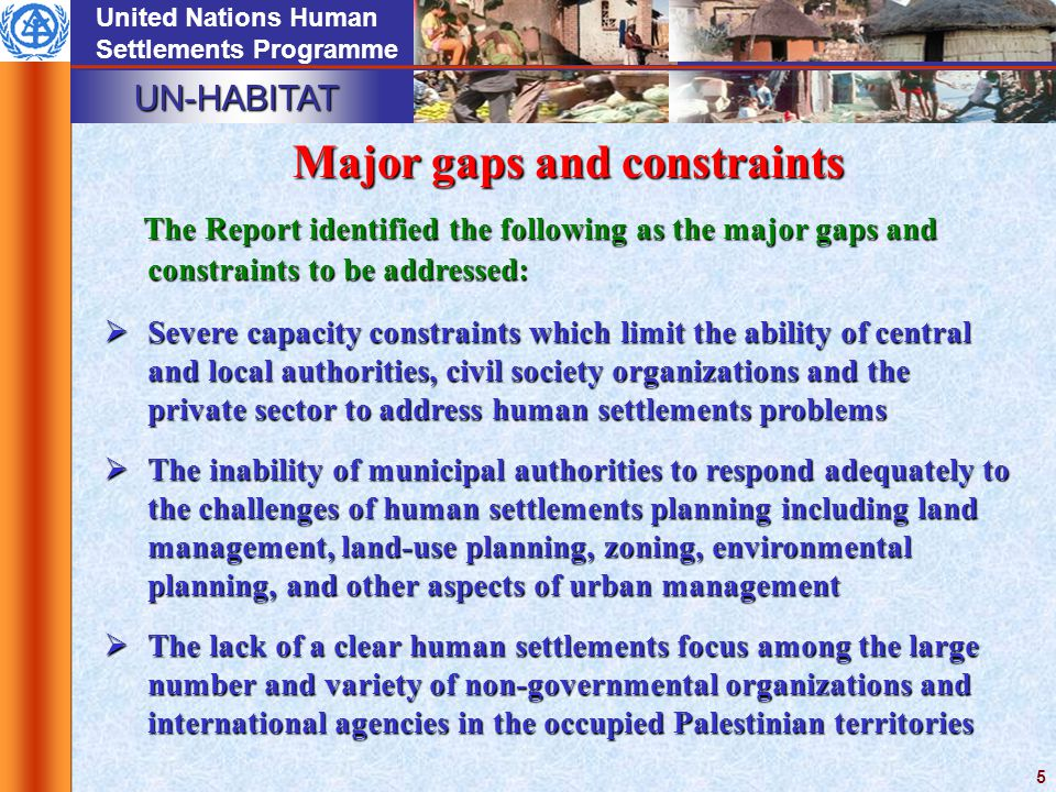 UN-HABITAT United Nations Human Settlements Programme 5 The Report identified the following as the major gaps and constraints to be addressed:  Severe capacity constraints which limit the ability of central and local authorities, civil society organizations and the private sector to address human settlements problems  The inability of municipal authorities to respond adequately to the challenges of human settlements planning including land management, land-use planning, zoning, environmental planning, and other aspects of urban management  The lack of a clear human settlements focus among the large number and variety of non ‑ governmental organizations and international agencies in the occupied Palestinian territories Major gaps and constraints