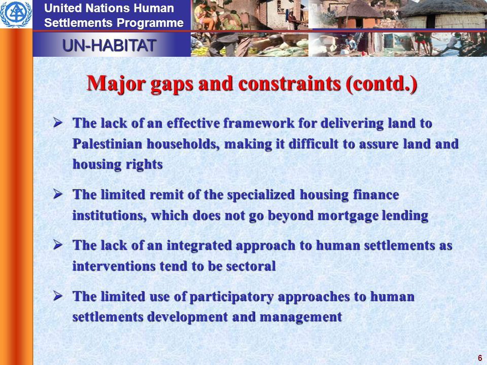 UN-HABITAT United Nations Human Settlements Programme 6 Major gaps and constraints (contd.)  The lack of an effective framework for delivering land to Palestinian households, making it difficult to assure land and housing rights  The limited remit of the specialized housing finance institutions, which does not go beyond mortgage lending  The lack of an integrated approach to human settlements as interventions tend to be sectoral  The limited use of participatory approaches to human settlements development and management
