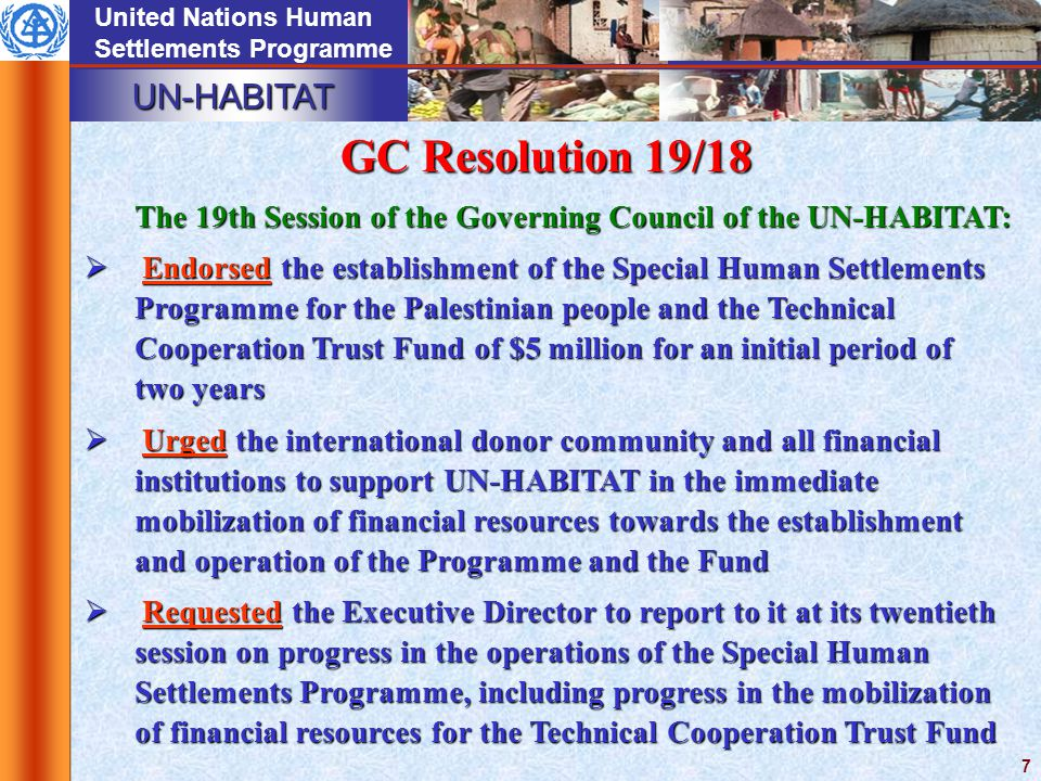 UN-HABITAT United Nations Human Settlements Programme 7 The 19th Session of the Governing Council of the UN-HABITAT:  Endorsed the establishment of the Special Human Settlements Programme for the Palestinian people and the Technical Cooperation Trust Fund of $5 million for an initial period of two years  Urged the international donor community and all financial institutions to support UN ‑ HABITAT in the immediate mobilization of financial resources towards the establishment and operation of the Programme and the Fund  Requested the Executive Director to report to it at its twentieth session on progress in the operations of the Special Human Settlements Programme, including progress in the mobilization of financial resources for the Technical Cooperation Trust Fund GC Resolution 19/18