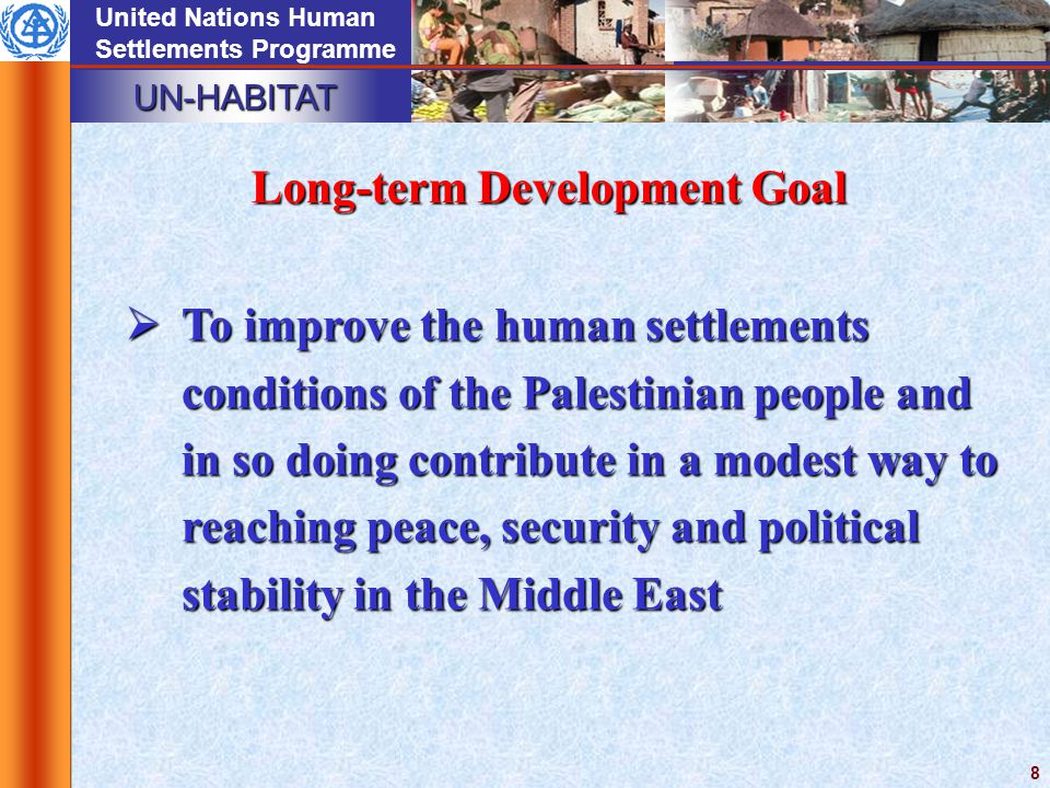 UN-HABITAT United Nations Human Settlements Programme 8 Long-term Development Goal  To improve the human settlements conditions of the Palestinian people and in so doing contribute in a modest way to reaching peace, security and political stability in the Middle East