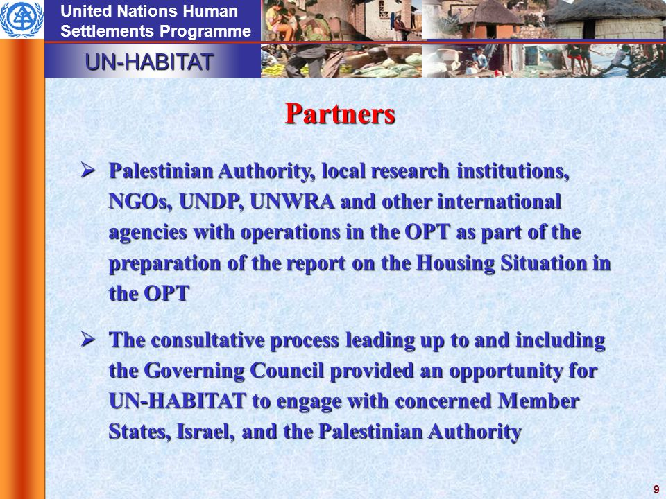 UN-HABITAT United Nations Human Settlements Programme 9  Palestinian Authority, local research institutions, NGOs, UNDP, UNWRA and other international agencies with operations in the OPT as part of the preparation of the report on the Housing Situation in the OPT  The consultative process leading up to and including the Governing Council provided an opportunity for UN-HABITAT to engage with concerned Member States, Israel, and the Palestinian Authority Partners