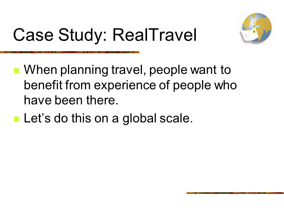 Case Study: RealTravel When planning travel, people want to benefit from experience of people who have been there.