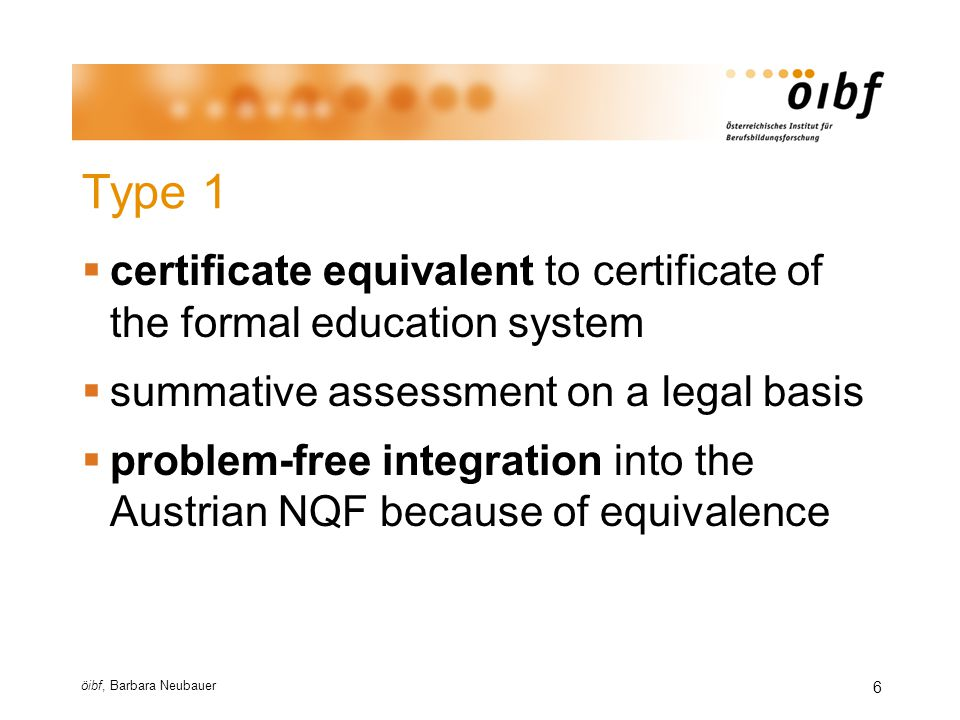 öibf, Barbara Neubauer 7 Type 1 - examples  catch up on Hauptschule (lower secondary school) qualifications (school examination for external candidates)  exceptional admission to the apprenticeship-leave exam (aLAP)  non-traditional access to Higher Education  Berufsreifeprüfung, Externistenreifeprüfung,…  relevant work-experience and additional exams  access to university after certification by the WeiterBildungsAkademie (WBA),…