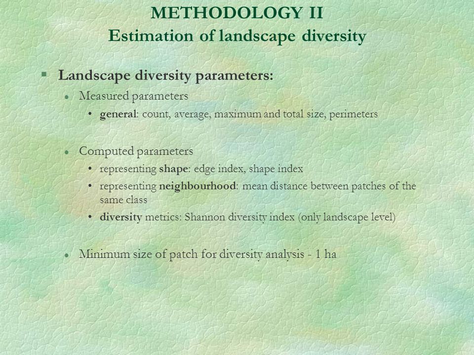 METHODOLOGY II Estimation of landscape diversity §Landscape diversity parameters: l Measured parameters general: count, average, maximum and total size, perimeters l Computed parameters representing shape: edge index, shape index representing neighbourhood: mean distance between patches of the same class diversity metrics: Shannon diversity index (only landscape level) l Minimum size of patch for diversity analysis - 1 ha