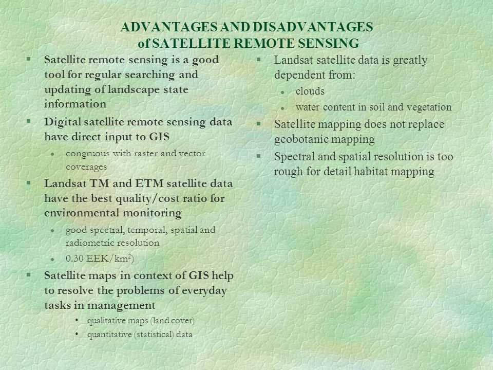 ADVANTAGES AND DISADVANTAGES of SATELLITE REMOTE SENSING §Satellite remote sensing is a good tool for regular searching and updating of landscape stat