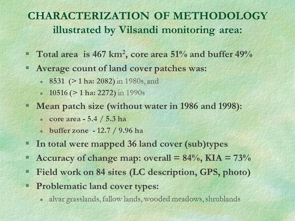 CHARACTERIZATION OF METHODOLOGY illustrated by Vilsandi monitoring area: §Total area is 467 km 2, core area 51% and buffer 49% §Average count of land cover patches was: l 8531 (> 1 ha: 2082) in 1980s, and l 10516 (> 1 ha: 2272) in 1990s §Mean patch size (without water in 1986 and 1998): l core area - 5.4 / 5.3 ha l buffer zone - 12.7 / 9.96 ha §In total were mapped 36 land cover (sub)types §Accuracy of change map: overall = 84%, KIA = 73% §Field work on 84 sites (LC description, GPS, photo) §Problematic land cover types: l alvar grasslands, fallow lands, wooded meadows, shrublands