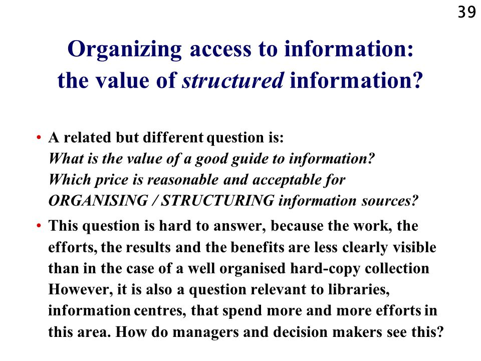 39 Organizing access to information: the value of structured information? A related but different question is: What is the value of a good guide to in
