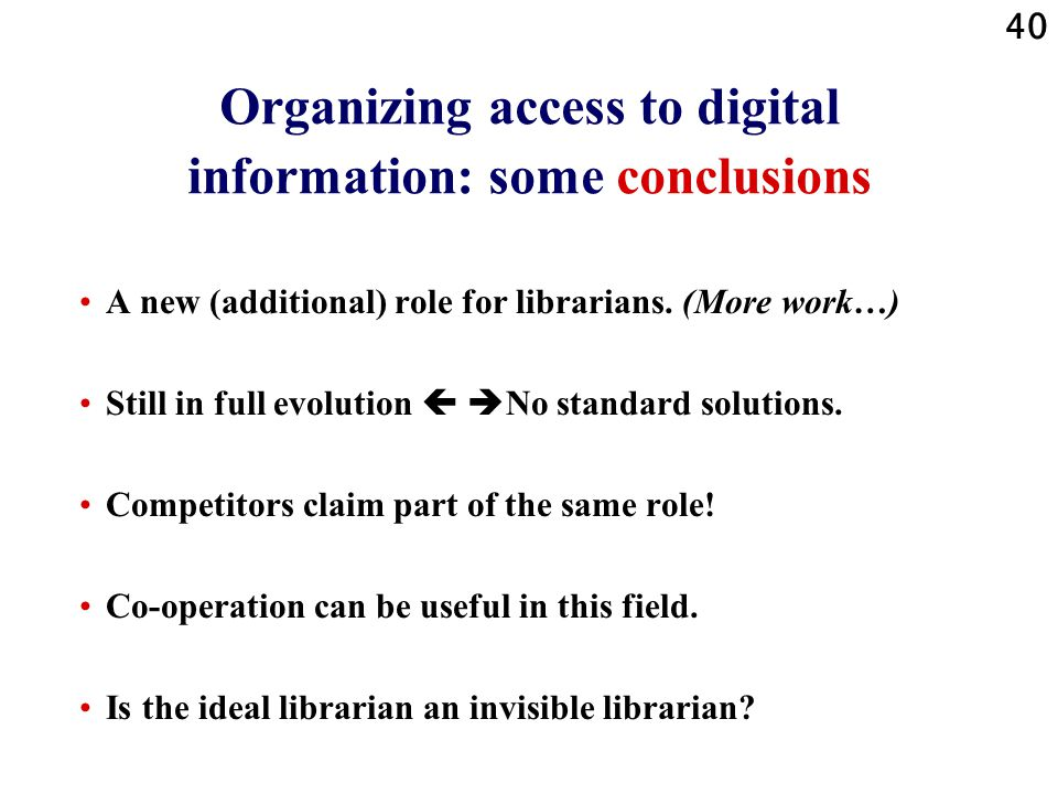 40 Organizing access to digital information: some conclusions A new (additional) role for librarians. (More work…) Still in full evolution   No stan