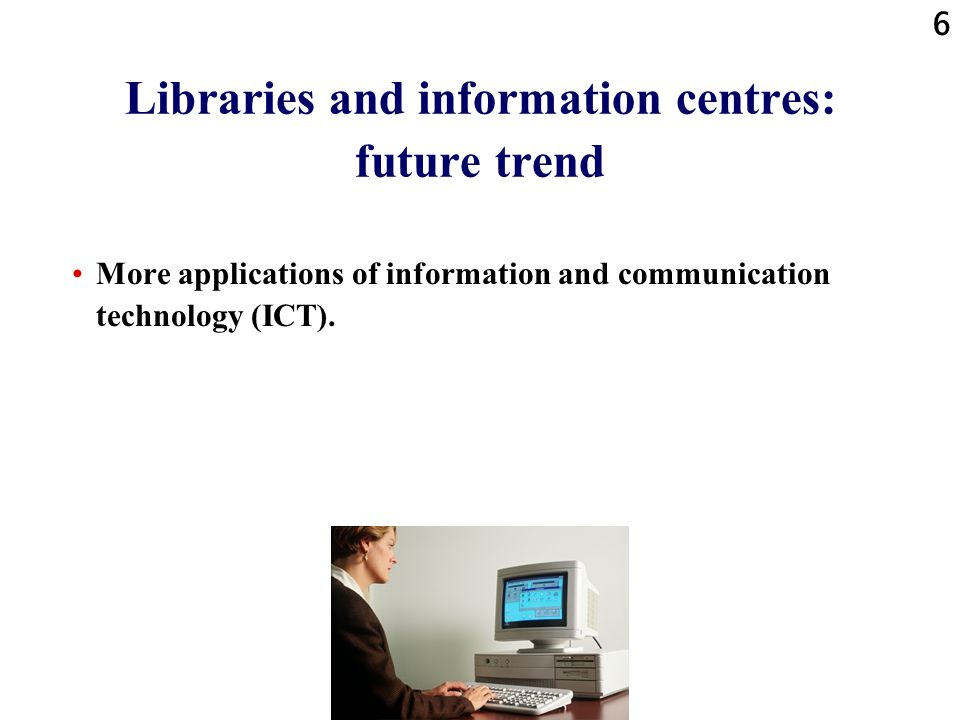 6 Libraries and information centres: future trend More applications of information and communication technology (ICT).