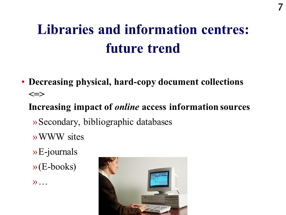 7 Libraries and information centres: future trend Decreasing physical, hard-copy document collections Increasing impact of online access information s