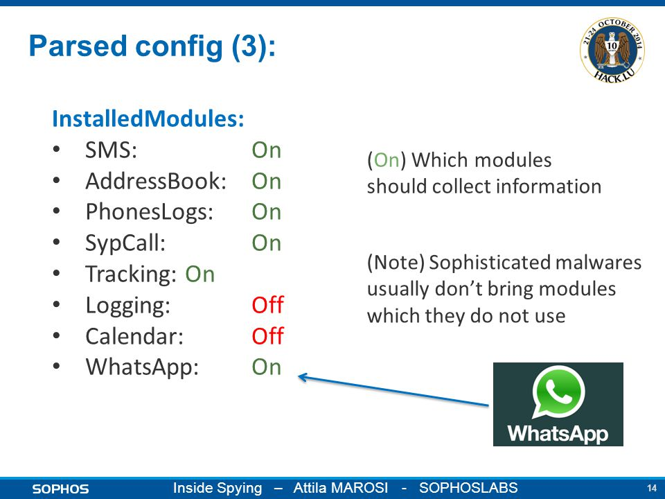 14 Inside Spying – Attila MAROSI - SOPHOSLABS Parsed config (3): InstalledModules: SMS: On AddressBook: On PhonesLogs: On SypCall: On Tracking: On Logging: Off Calendar: Off WhatsApp: On (On) Which modules should collect information (Note) Sophisticated malwares usually don't bring modules which they do not use