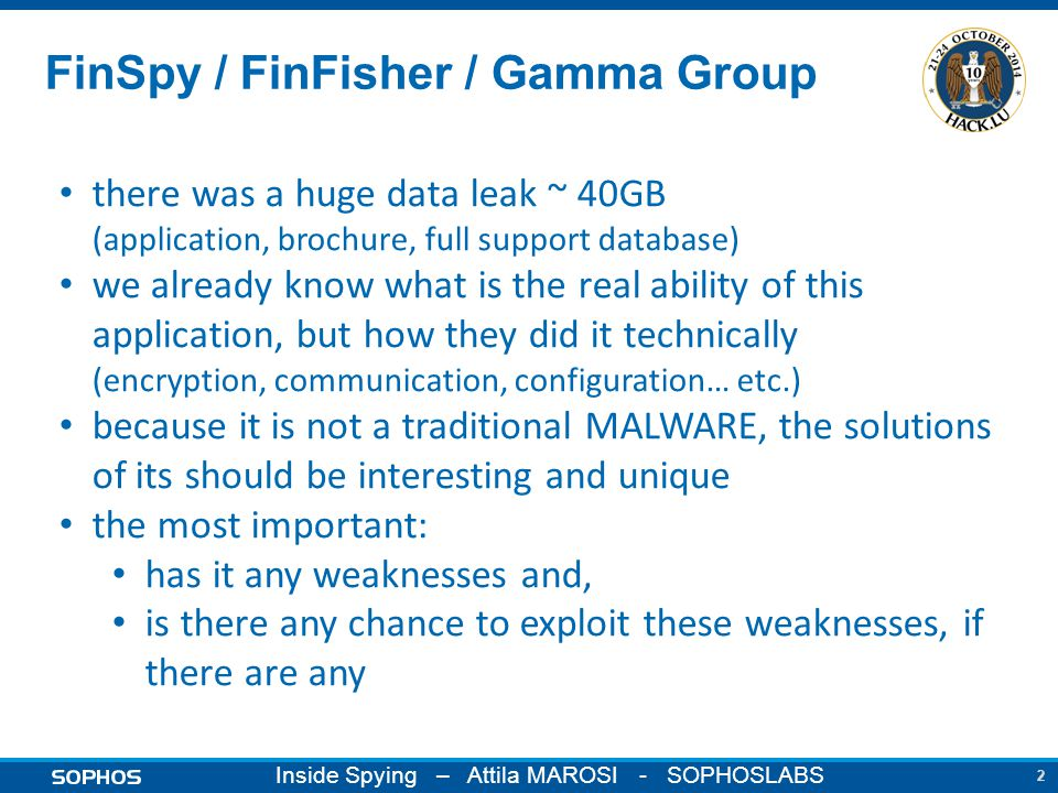 2 Inside Spying – Attila MAROSI - SOPHOSLABS FinSpy / FinFisher / Gamma Group there was a huge data leak ~ 40GB (application, brochure, full support database) we already know what is the real ability of this application, but how they did it technically (encryption, communication, configuration… etc.) because it is not a traditional MALWARE, the solutions of its should be interesting and unique the most important: has it any weaknesses and, is there any chance to exploit these weaknesses, if there are any