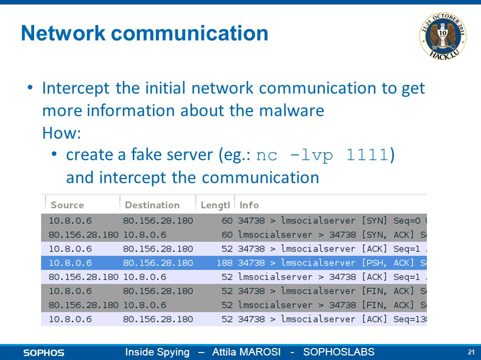 21 Inside Spying – Attila MAROSI - SOPHOSLABS Network communication Intercept the initial network communication to get more information about the malware How: create a fake server (eg.: nc -lvp 1111 ) and intercept the communication