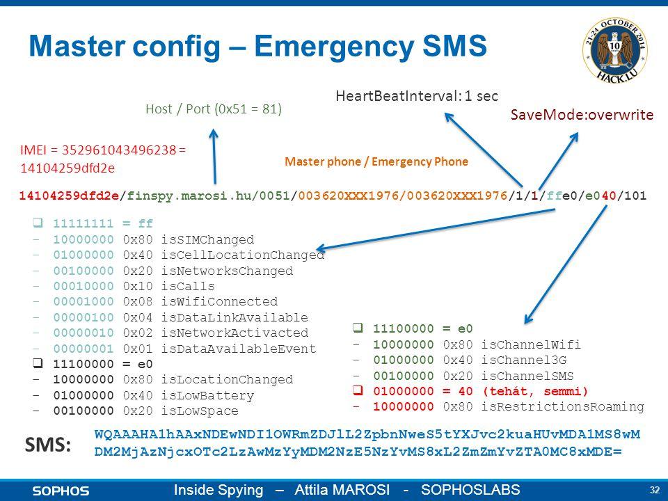 32 Inside Spying – Attila MAROSI - SOPHOSLABS Master config – Emergency SMS 14104259dfd2e/finspy.marosi.hu/0051/003620XXX1976/003620XXX1976/1/1/ffe0/e040/101 WQAAAHA1hAAxNDEwNDI1OWRmZDJlL2ZpbnNweS5tYXJvc2kuaHUvMDA1MS8wM DM2MjAzNjcxOTc2LzAwMzYyMDM2NzE5NzYvMS8xL2ZmZmYvZTA0MC8xMDE= IMEI = 352961043496238 = 14104259dfd2e Host / Port (0x51 = 81)  11111111 = ff -10000000 0x80 isSIMChanged -01000000 0x40 isCellLocationChanged -00100000 0x20 isNetworksChanged -00010000 0x10 isCalls -00001000 0x08 isWifiConnected -00000100 0x04 isDataLinkAvailable -00000010 0x02 isNetworkActivacted -00000001 0x01 isDataAvailableEvent  11100000 = e0 -10000000 0x80 isLocationChanged -01000000 0x40 isLowBattery -00100000 0x20 isLowSpace Master phone / Emergency Phone SMS: HeartBeatInterval: 1 sec  11100000 = e0 -10000000 0x80 isChannelWifi -01000000 0x40 isChannel3G -00100000 0x20 isChannelSMS  01000000 = 40 (tehát, semmi) -10000000 0x80 isRestrictionsRoaming SaveMode:overwrite