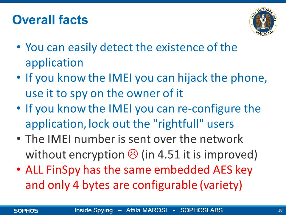 38 Inside Spying – Attila MAROSI - SOPHOSLABS Overall facts You can easily detect the existence of the application If you know the IMEI you can hijack the phone, use it to spy on the owner of it If you know the IMEI you can re-configure the application, lock out the rightfull users The IMEI number is sent over the network without encryption  (in 4.51 it is improved) ALL FinSpy has the same embedded AES key and only 4 bytes are configurable (variety)