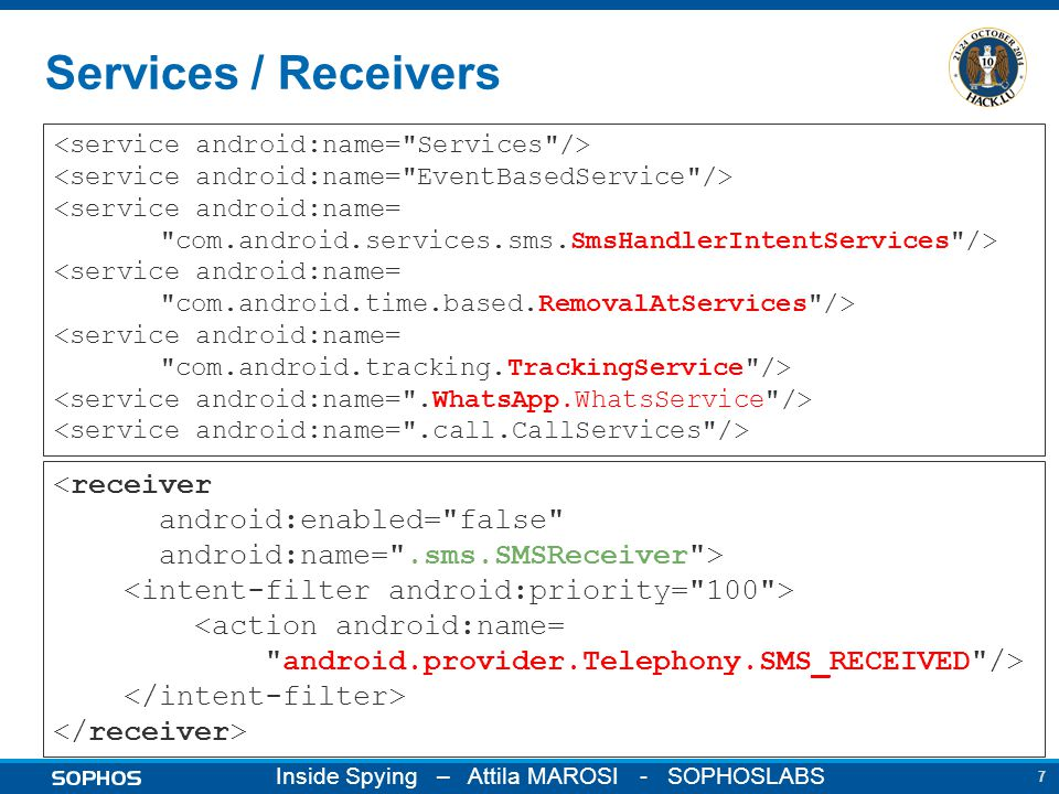 7 Inside Spying – Attila MAROSI - SOPHOSLABS Services / Receivers <service android:name= com.android.services.sms.SmsHandlerIntentServices /> <service android:name= com.android.time.based.RemovalAtServices /> <service android:name= com.android.tracking.TrackingService /> <receiver android:enabled= false android:name= .sms.SMSReceiver > <action android:name= android.provider.Telephony.SMS_RECEIVED />