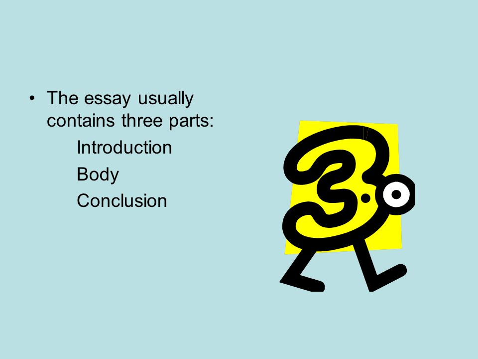 The essay usually contains three parts: Introduction Body Conclusion