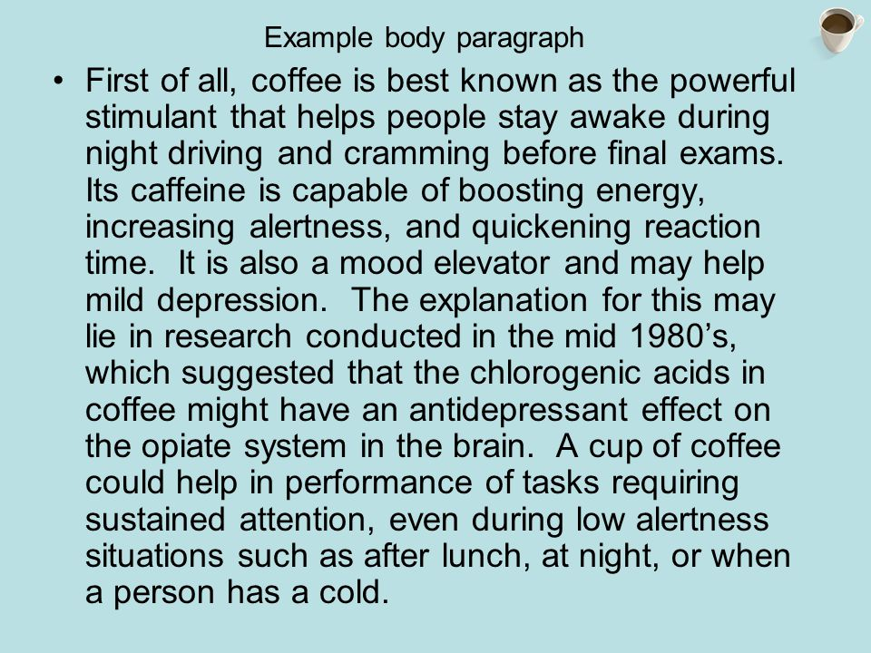 Example body paragraph First of all, coffee is best known as the powerful stimulant that helps people stay awake during night driving and cramming before final exams.
