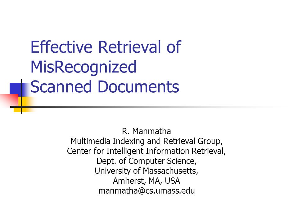Effective Retrieval of MisRecognized Scanned Documents R. Manmatha Multimedia Indexing and Retrieval Group, Center for Intelligent Information Retriev