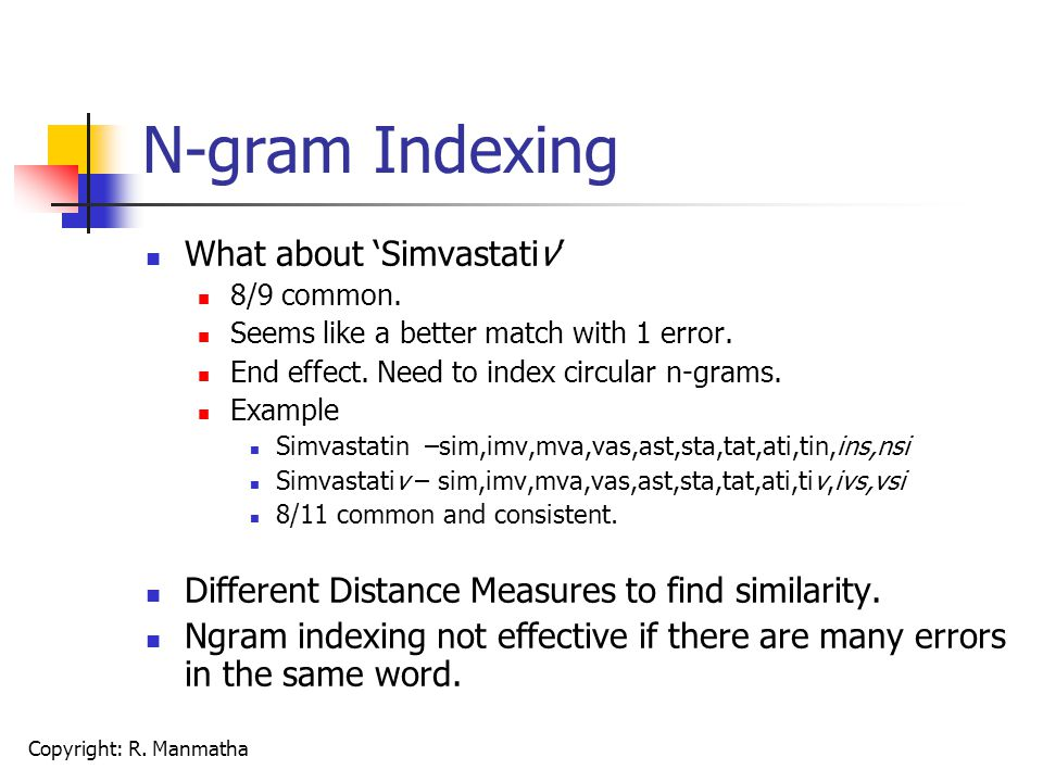 Copyright: R. Manmatha N-gram Indexing What about 'Simvastativ' 8/9 common. Seems like a better match with 1 error. End effect. Need to index circular