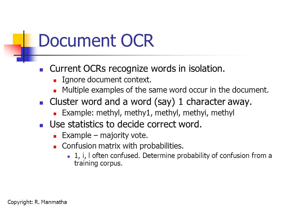 Copyright: R. Manmatha Document OCR Current OCRs recognize words in isolation. Ignore document context. Multiple examples of the same word occur in th