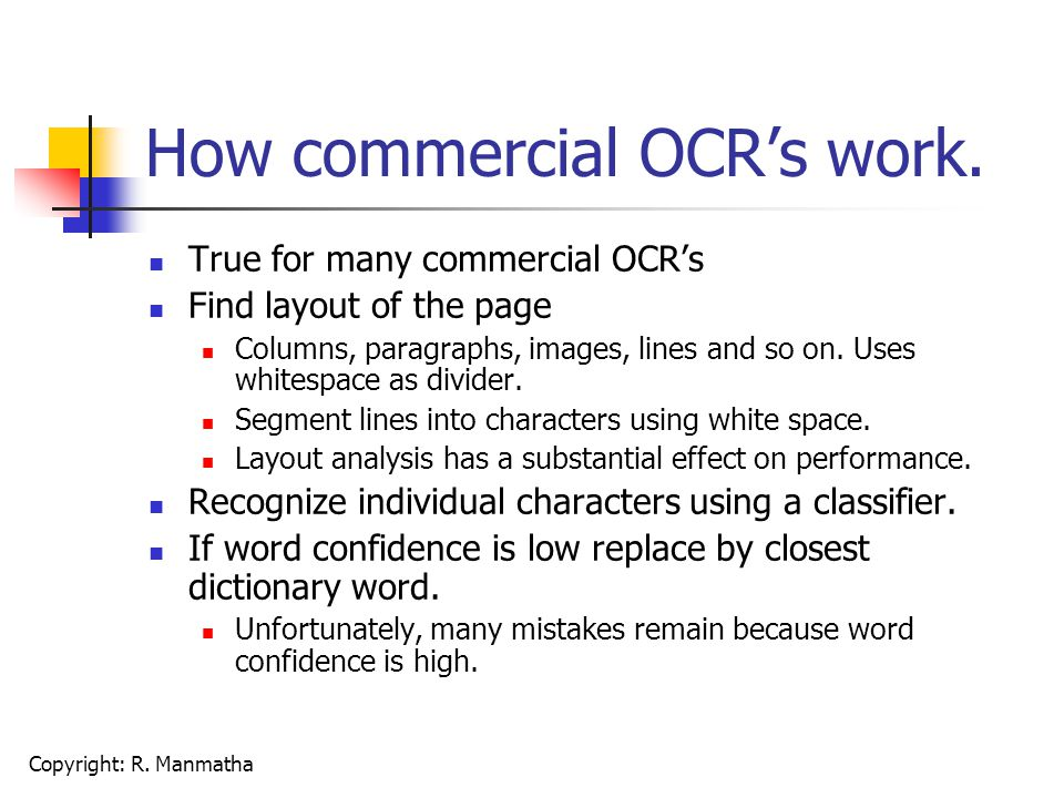 Copyright: R. Manmatha How commercial OCR's work. True for many commercial OCR's Find layout of the page Columns, paragraphs, images, lines and so on.