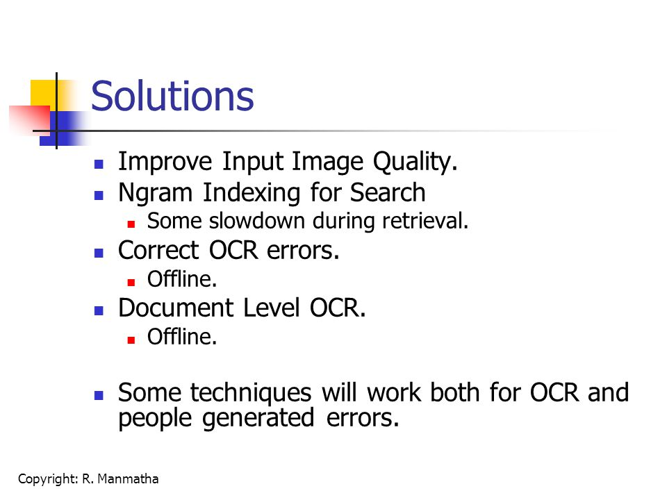 Copyright: R. Manmatha Solutions Improve Input Image Quality. Ngram Indexing for Search Some slowdown during retrieval. Correct OCR errors. Offline. D