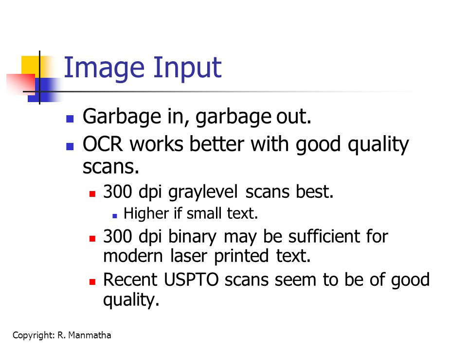 Copyright: R. Manmatha Image Input Garbage in, garbage out. OCR works better with good quality scans. 300 dpi graylevel scans best. Higher if small te
