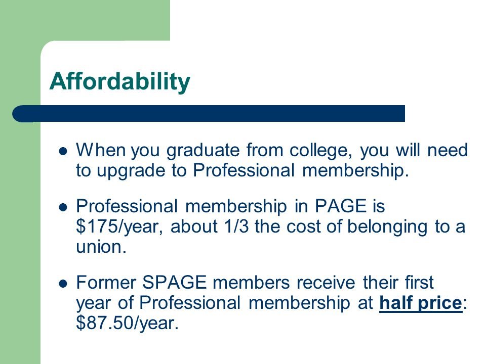 Affordability When you graduate from college, you will need to upgrade to Professional membership. Professional membership in PAGE is $175/year, about