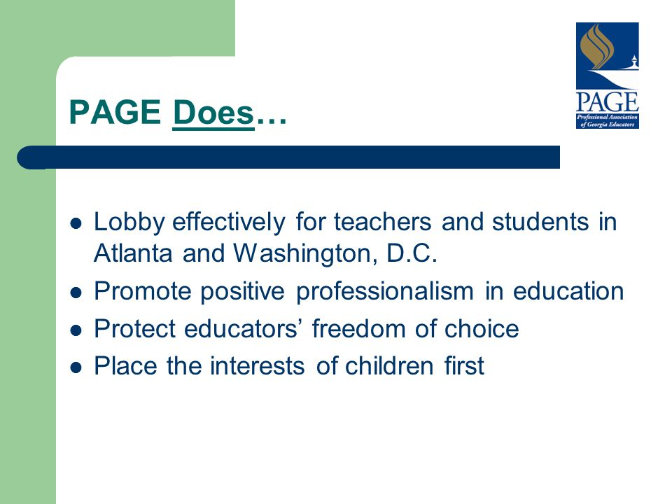 PAGE Does… Lobby effectively for teachers and students in Atlanta and Washington, D.C. Promote positive professionalism in education Protect educators