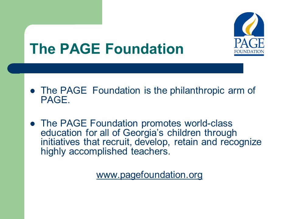 The PAGE Foundation The PAGE Foundation is the philanthropic arm of PAGE. The PAGE Foundation promotes world-class education for all of Georgia's chil