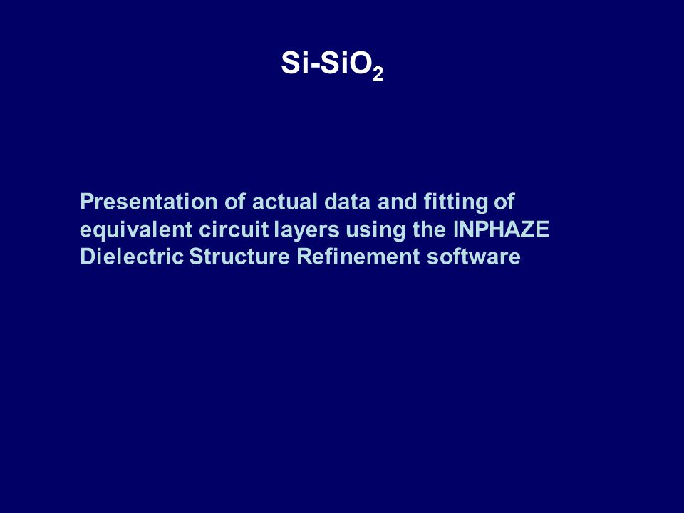 Si-SiO 2 Presentation of actual data and fitting of equivalent circuit layers using the INPHAZE Dielectric Structure Refinement software