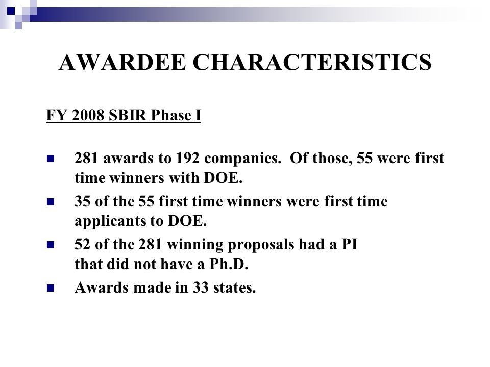 AWARDEE CHARACTERISTICS FY 2008 SBIR Phase I 281 awards to 192 companies. Of those, 55 were first time winners with DOE. 35 of the 55 first time winne