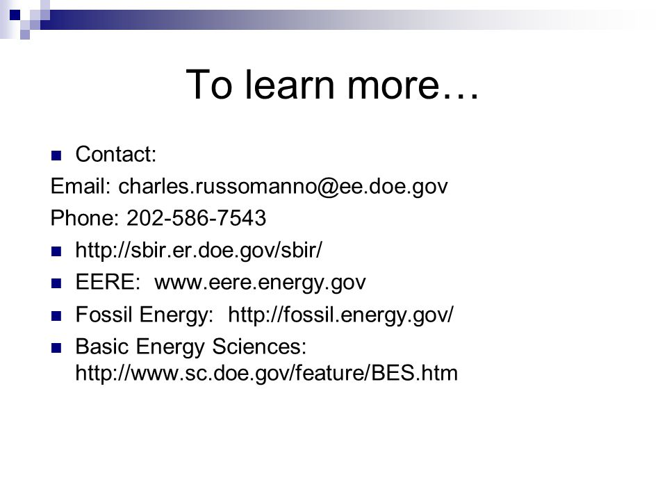 Contact: Email: charles.russomanno@ee.doe.gov Phone: 202-586-7543 http://sbir.er.doe.gov/sbir/ EERE: www.eere.energy.gov Fossil Energy: http://fossil.