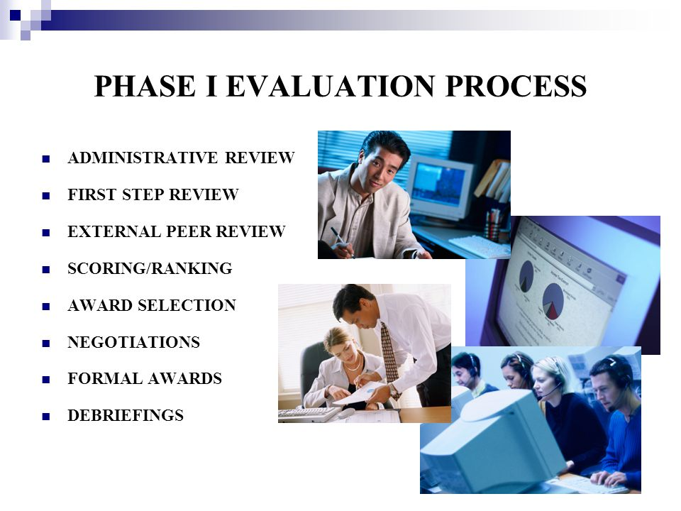 PHASE I EVALUATION PROCESS ADMINISTRATIVE REVIEW FIRST STEP REVIEW EXTERNAL PEER REVIEW SCORING/RANKING AWARD SELECTION NEGOTIATIONS FORMAL AWARDS DEB