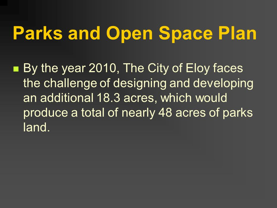 Parks and Open Space Plan By the year 2010, The City of Eloy faces the challenge of designing and developing an additional 18.3 acres, which would pro