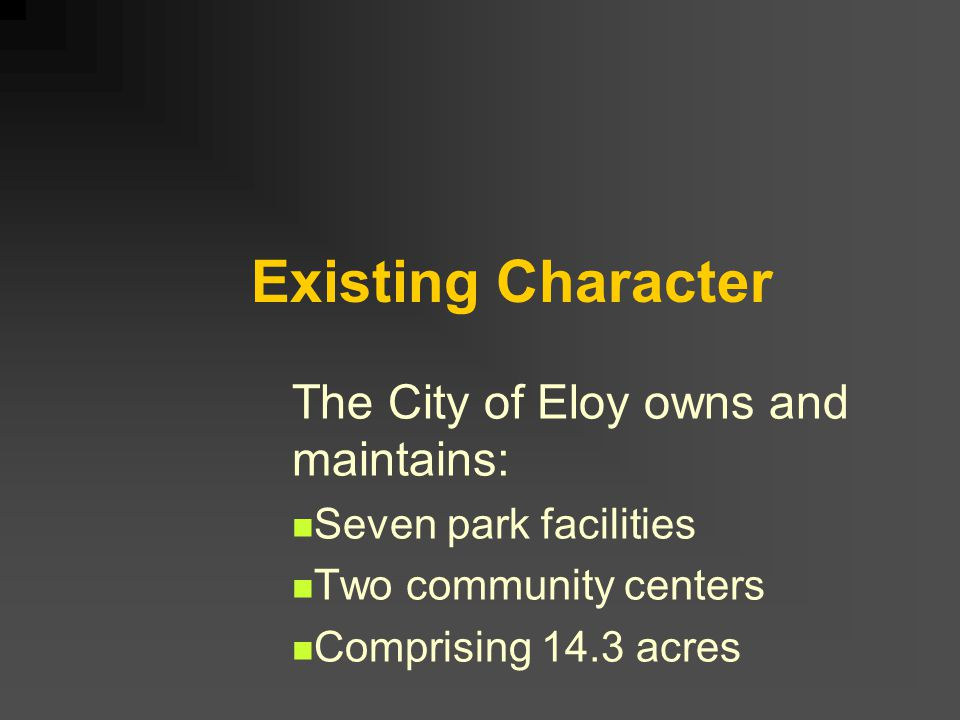 Existing Character The City of Eloy owns and maintains: Seven park facilities Two community centers Comprising 14.3 acres