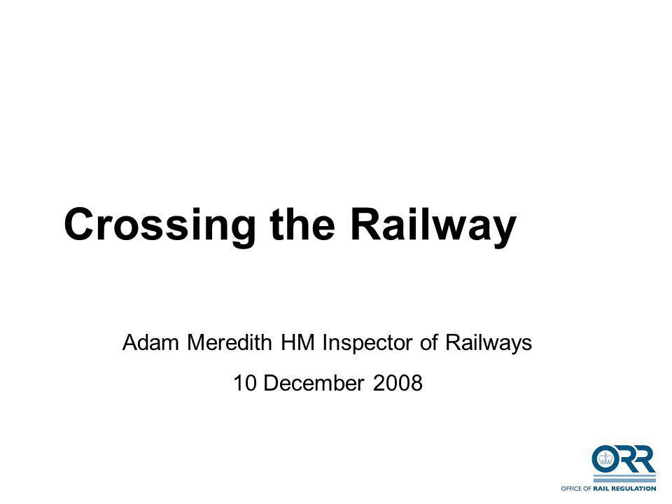 Crossing the Railway Adam Meredith HM Inspector of Railways 10 December 2008