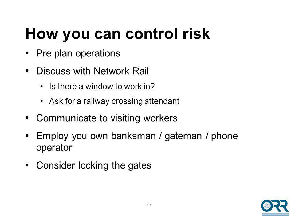 19 How you can control risk Pre plan operations Discuss with Network Rail Is there a window to work in? Ask for a railway crossing attendant Communica