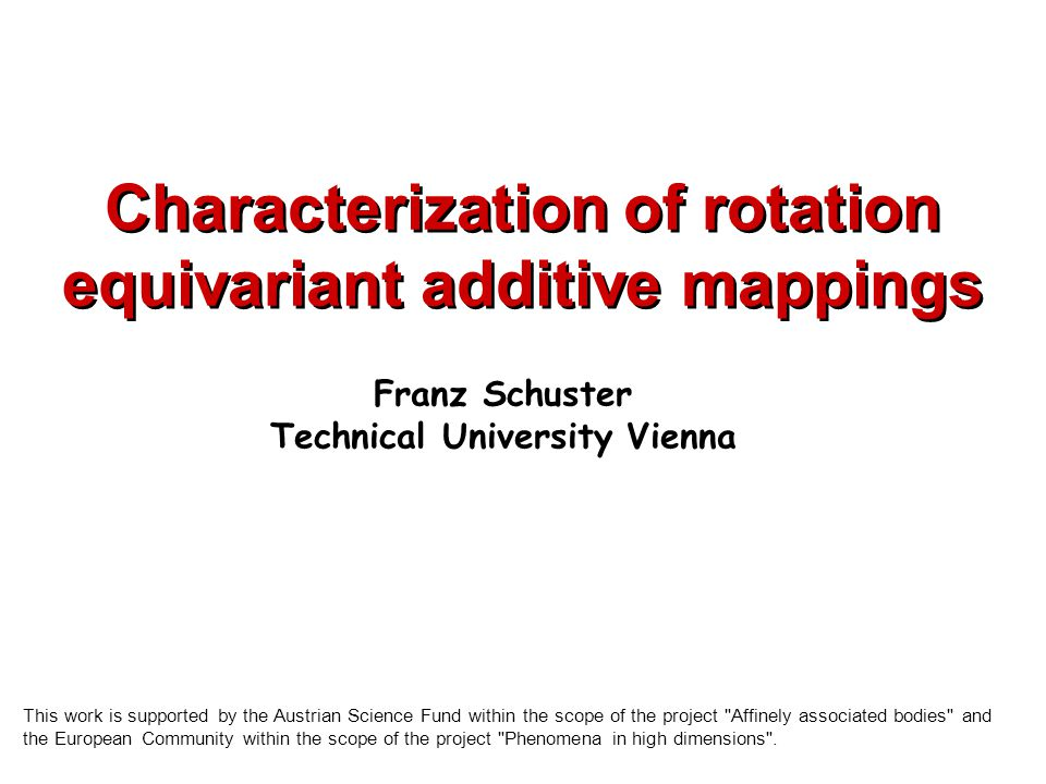 Characterization of rotation equivariant additive mappings Franz Schuster Technical University Vienna This work is supported by the Austrian Science Fund within the scope of the project Affinely associated bodies and the European Community within the scope of the project Phenomena in high dimensions .