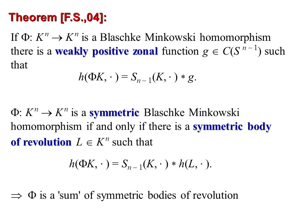   is a sum of symmetric bodies of revolution Theorem [F.S.,04]: weakly positive zonal If  : K n  K n is a Blaschke Minkowski homomorphism there is a weakly positive zonal function g  C(S n – 1 ) such that symmetric  : K n  K n is a symmetric Blaschke Minkowski symmetric body homomorphism if and only if there is a symmetric body of revolution of revolution L  K n such that h(  K,.