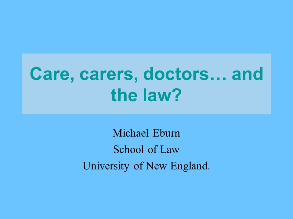 Care, carers, doctors… and the law Michael Eburn School of Law University of New England.