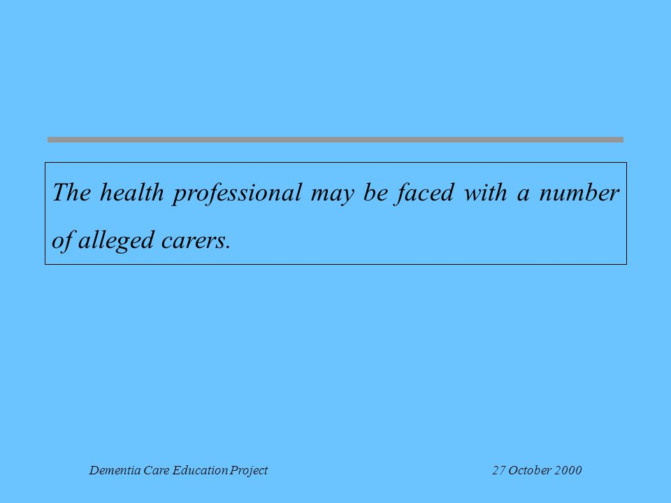 Dementia Care Education Project27 October 2000 The health professional may be faced with a number of alleged carers.