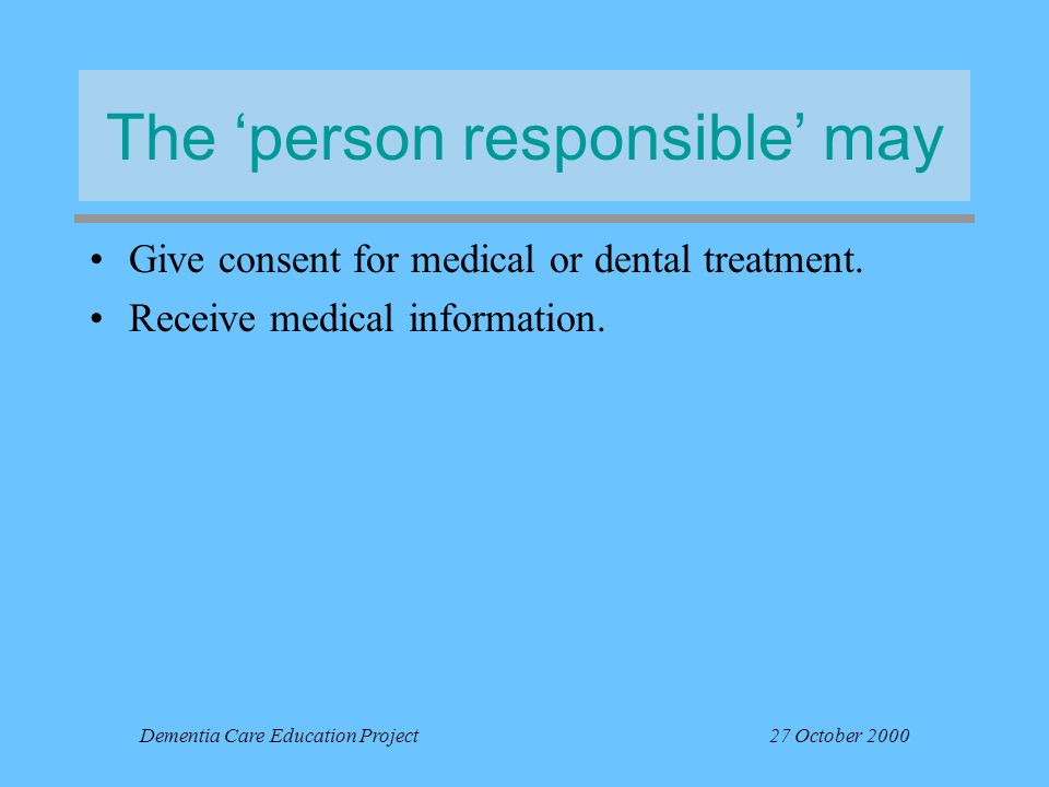 Dementia Care Education Project27 October 2000 The 'person responsible' may Give consent for medical or dental treatment. Receive medical information.