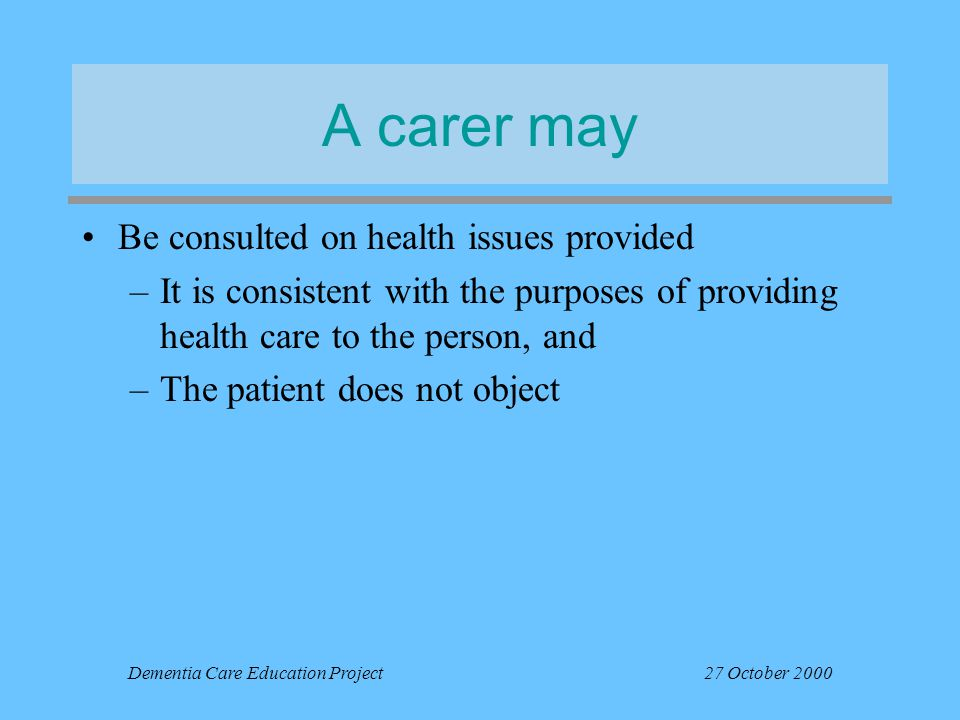 Dementia Care Education Project27 October 2000 A carer may Be consulted on health issues provided –It is consistent with the purposes of providing hea