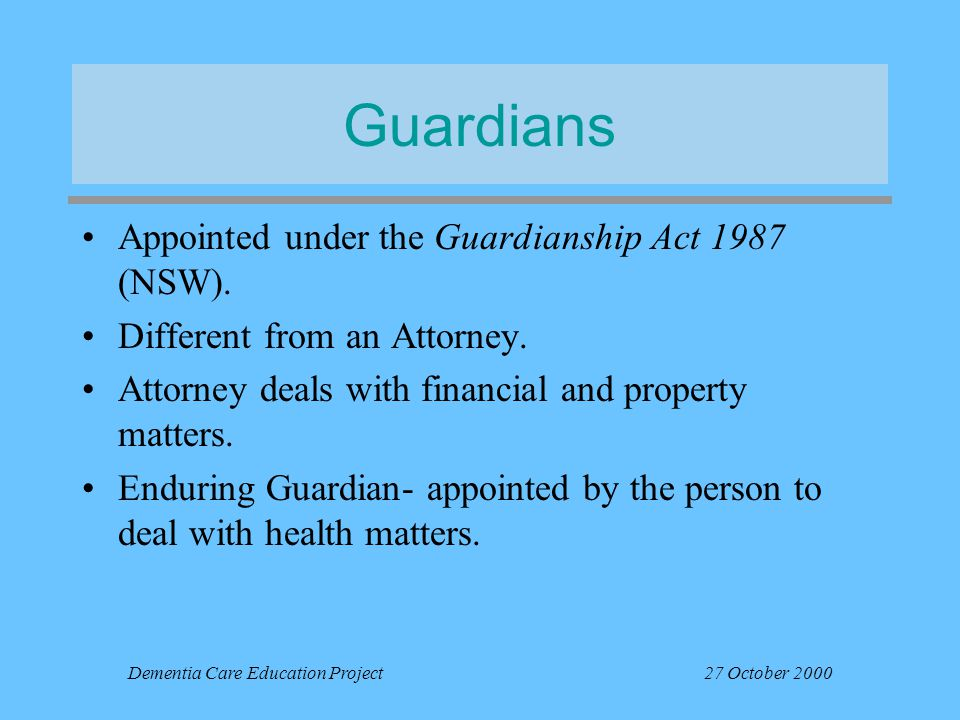 Dementia Care Education Project27 October 2000 Guardians Appointed under the Guardianship Act 1987 (NSW). Different from an Attorney. Attorney deals w