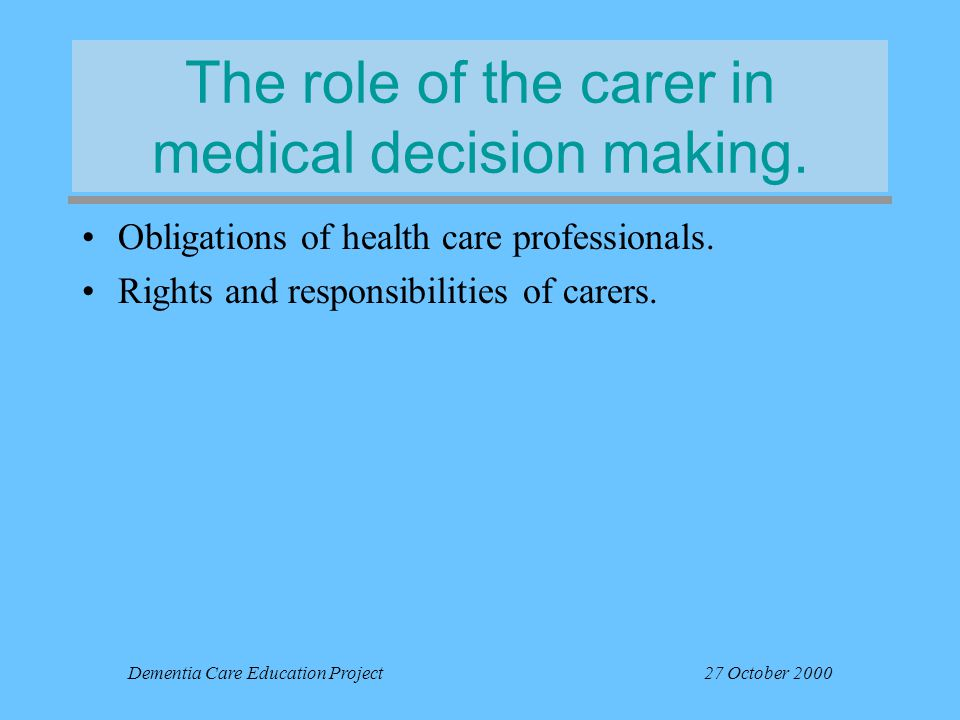 Dementia Care Education Project27 October 2000 The role of the carer in medical decision making.