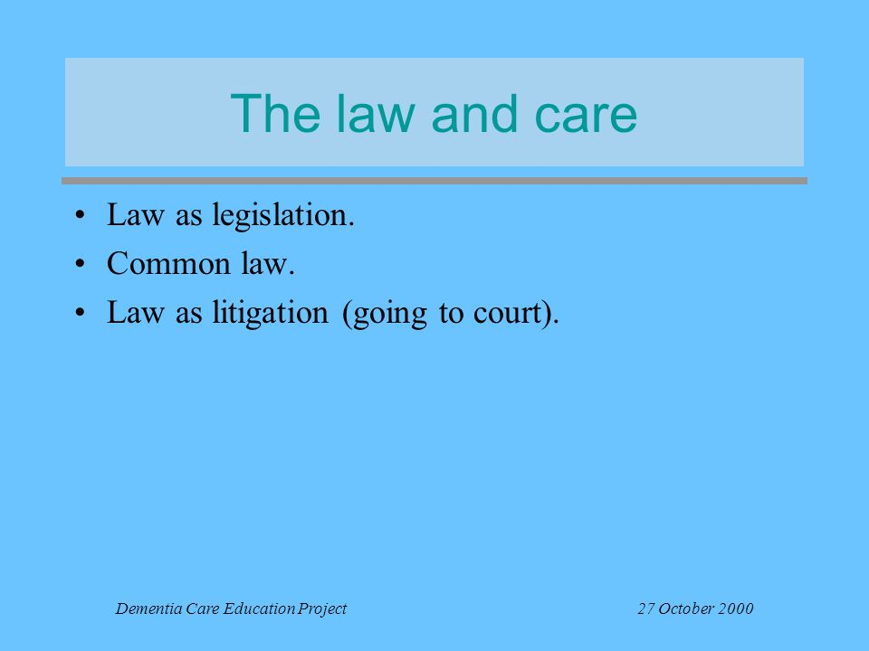 Dementia Care Education Project27 October 2000 The law and care Law as legislation. Common law. Law as litigation (going to court).